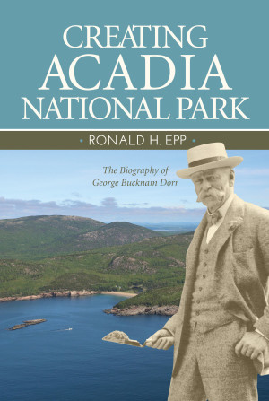 Creating Acadia National Park: the Biography of George Bucknam Dorr